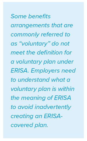 Some benefits arrangements that are commonly referred to as 'voluntary' do not meet the definition for a voluntary plan under ERISA. Employers need to understand what a voluntary plan is within the meaning of ERISA to avoid inadvertently creating an ERISAcovered plan.