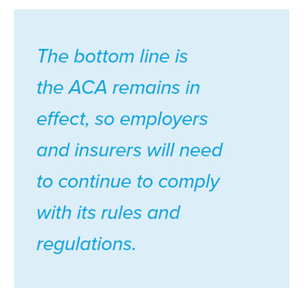 The bottom line is the ACA remains in effect, so employers and insurers will need to continue to comply with its rules and regulations.