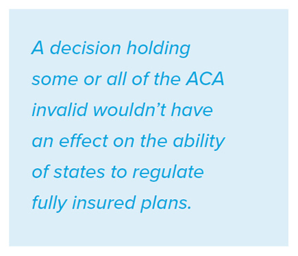 A decision holding some or all of the ACA invalid wouldn't have an effect on the ability of states to regulate fully insured plans.
