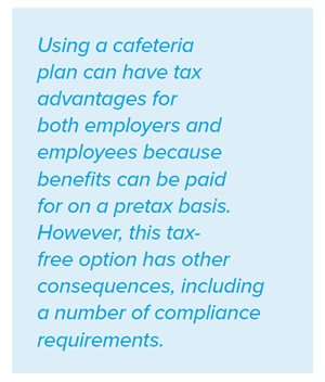 Using a cafeteria plan can have tax advantages for both employers and employees because benefits can be paid for on a pretax basis. However, this taxfree option has other consequences, including a number of compliance requirements.