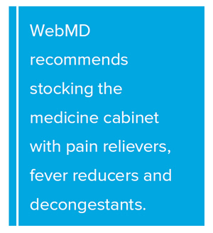 Pull Quote: WebMD recommends stocking the medicine cabinet with pain relievers, fever reducers and decongestants.